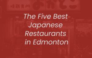 Top Five Best Japanese Restaurants in Edmonton